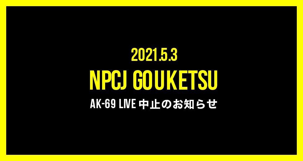 5月3日(月)開催の NPCJ GOUKETSU AK-69 LIVE 中止のお知らせ